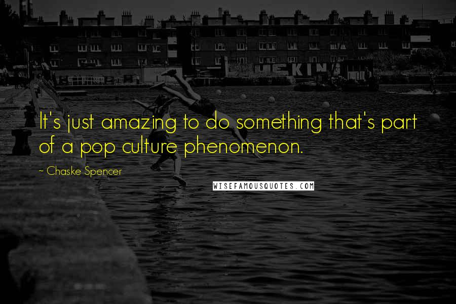Chaske Spencer quotes: It's just amazing to do something that's part of a pop culture phenomenon.