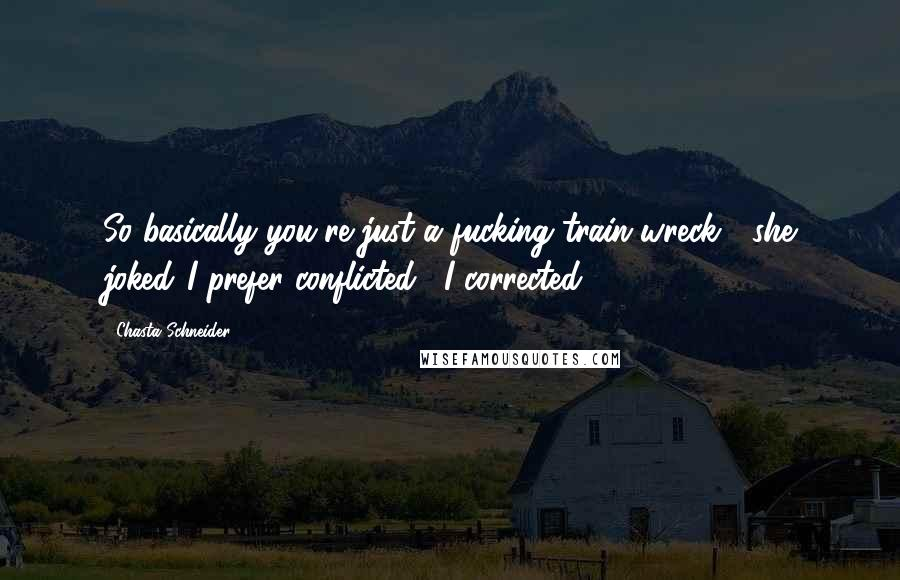 """Chasta Schneider quotes: So basically you're just a fucking train wreck?"""" she joked.""""I prefer conflicted,"""" I corrected."""