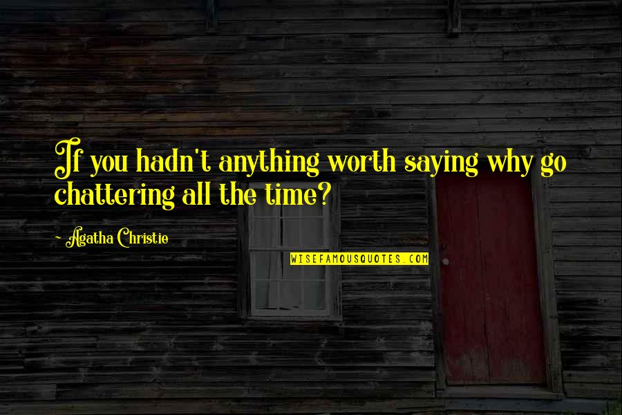 Chattering Quotes By Agatha Christie: If you hadn't anything worth saying why go