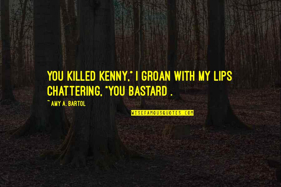 """Chattering Quotes By Amy A. Bartol: You killed Kenny,"""" I groan with my lips"""