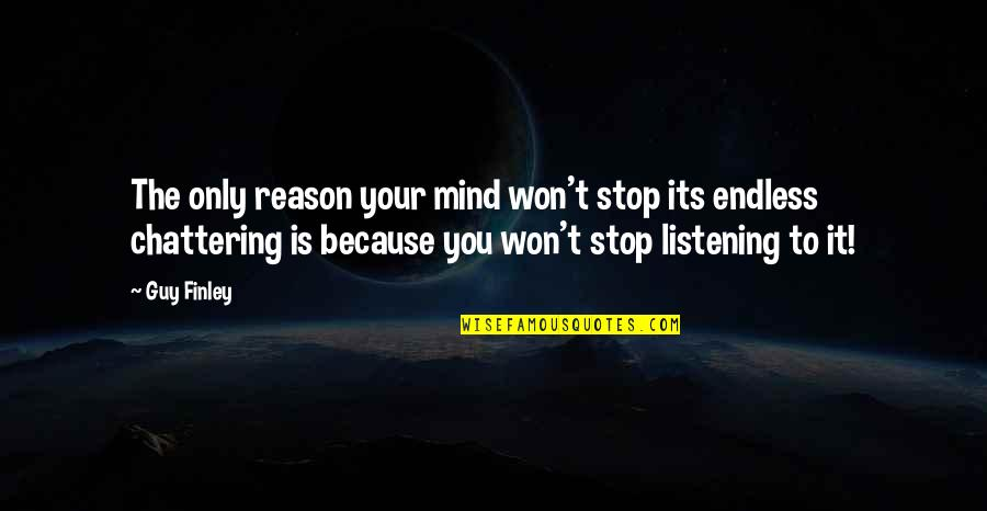 Chattering Quotes By Guy Finley: The only reason your mind won't stop its
