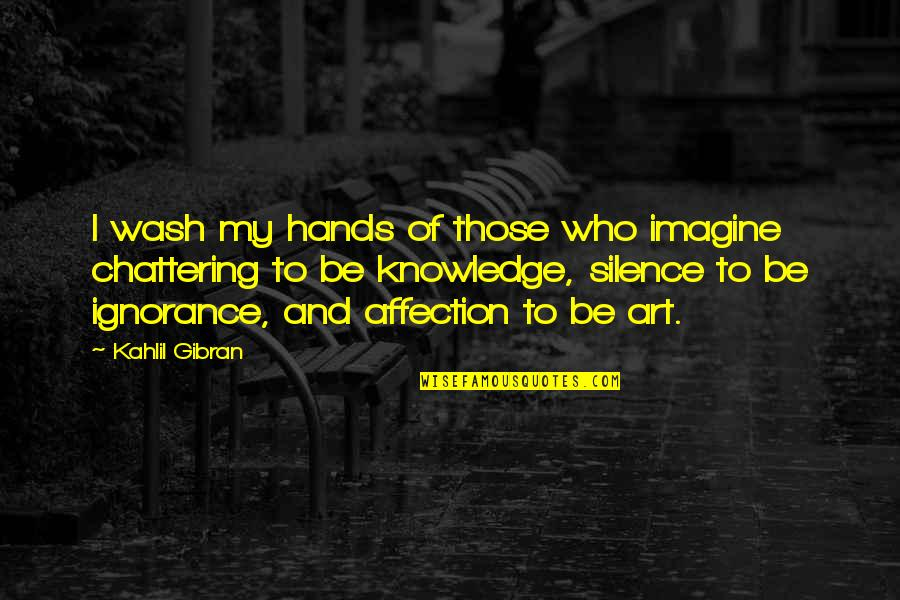 Chattering Quotes By Kahlil Gibran: I wash my hands of those who imagine