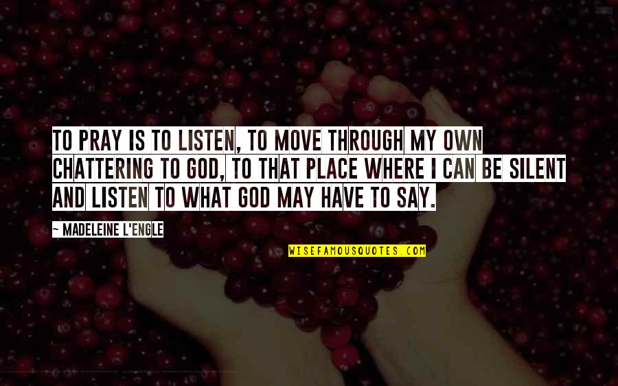 Chattering Quotes By Madeleine L'Engle: To pray is to listen, to move through