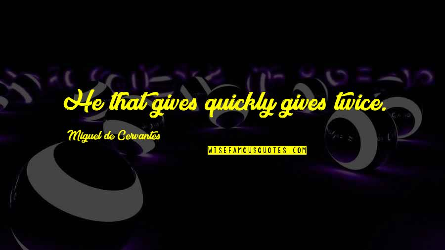 Chattering Quotes By Miguel De Cervantes: He that gives quickly gives twice.