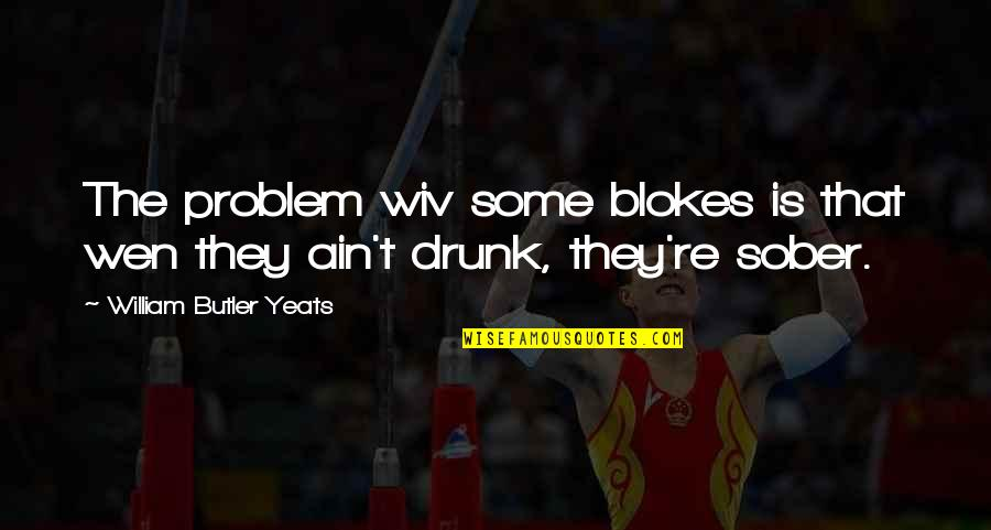 Chattering Quotes By William Butler Yeats: The problem wiv some blokes is that wen
