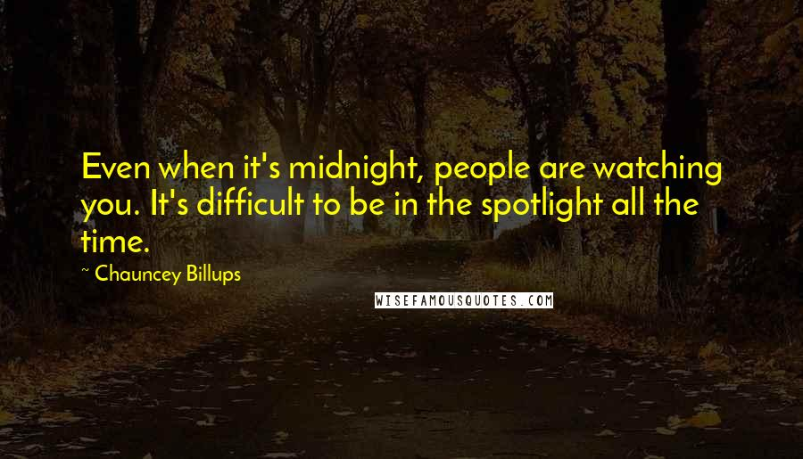 Chauncey Billups quotes: Even when it's midnight, people are watching you. It's difficult to be in the spotlight all the time.