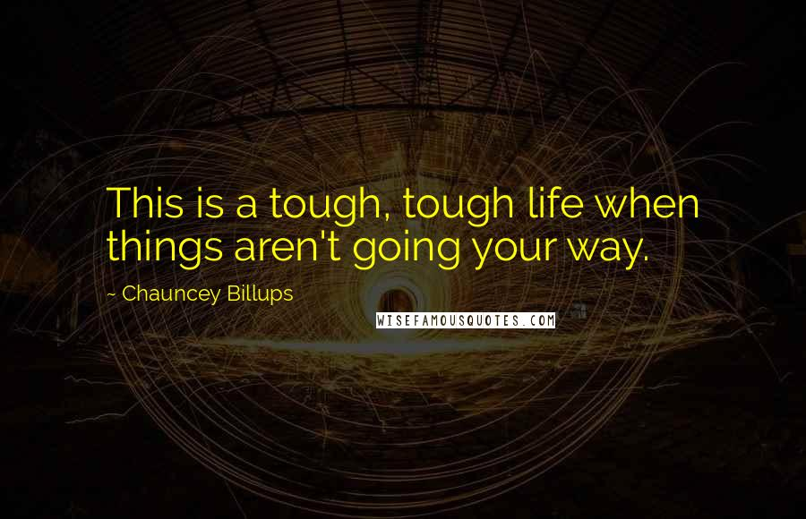 Chauncey Billups quotes: This is a tough, tough life when things aren't going your way.