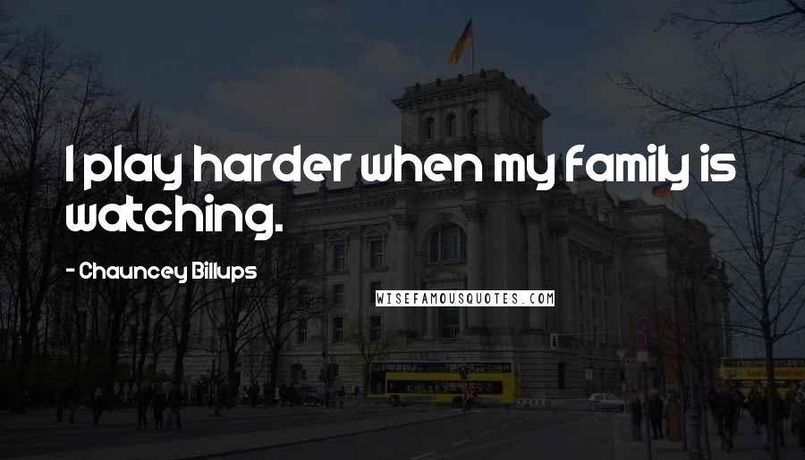Chauncey Billups quotes: I play harder when my family is watching.