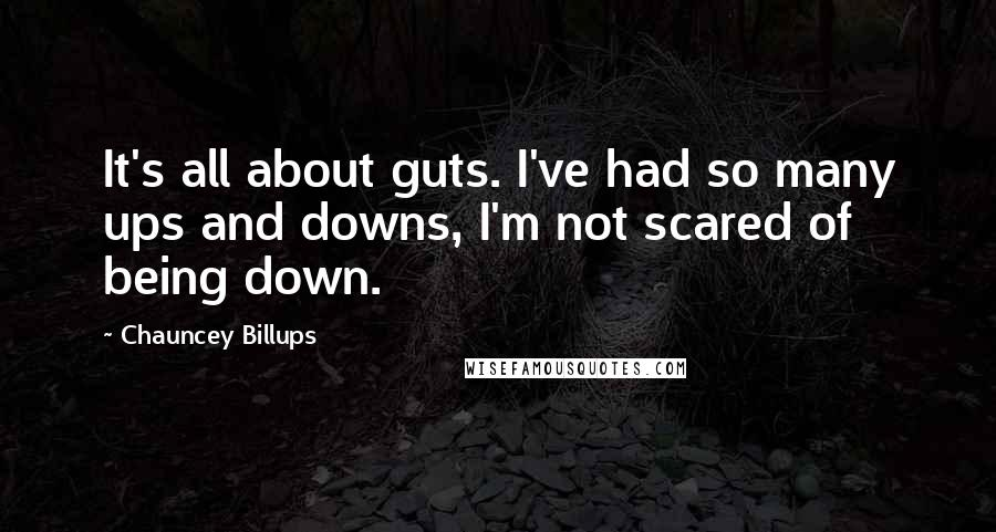Chauncey Billups quotes: It's all about guts. I've had so many ups and downs, I'm not scared of being down.