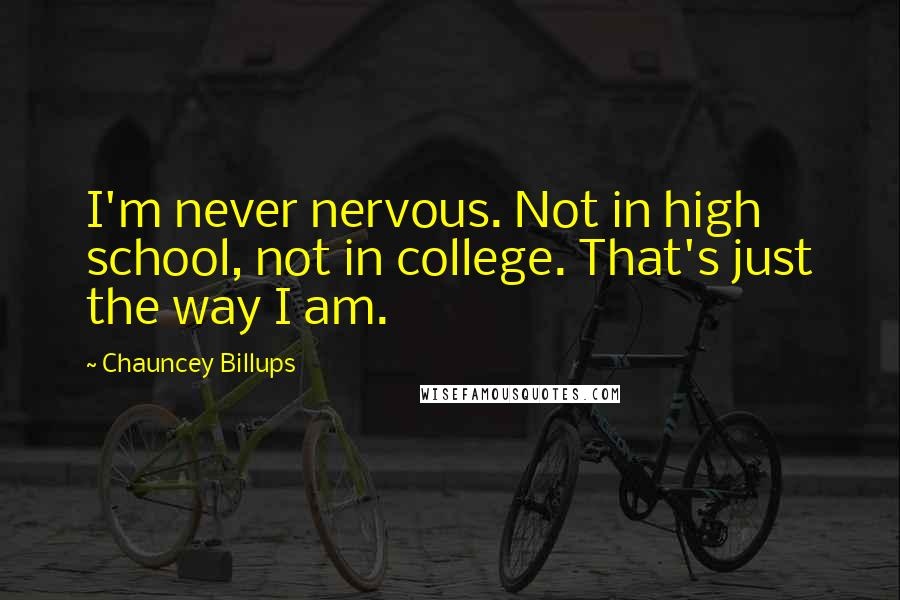 Chauncey Billups quotes: I'm never nervous. Not in high school, not in college. That's just the way I am.
