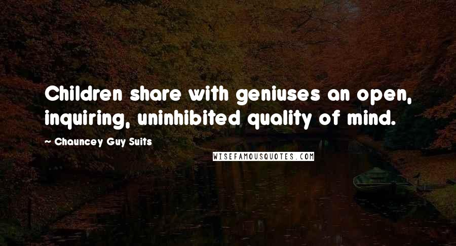 Chauncey Guy Suits quotes: Children share with geniuses an open, inquiring, uninhibited quality of mind.
