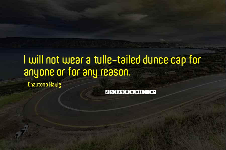 Chautona Havig quotes: I will not wear a tulle-tailed dunce cap for anyone or for any reason.