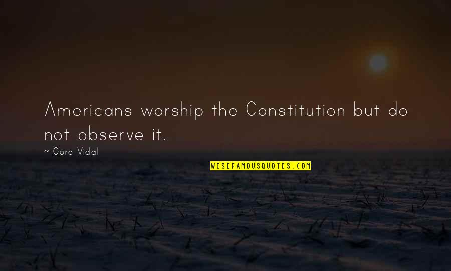 Chauvelin Book Quotes By Gore Vidal: Americans worship the Constitution but do not observe