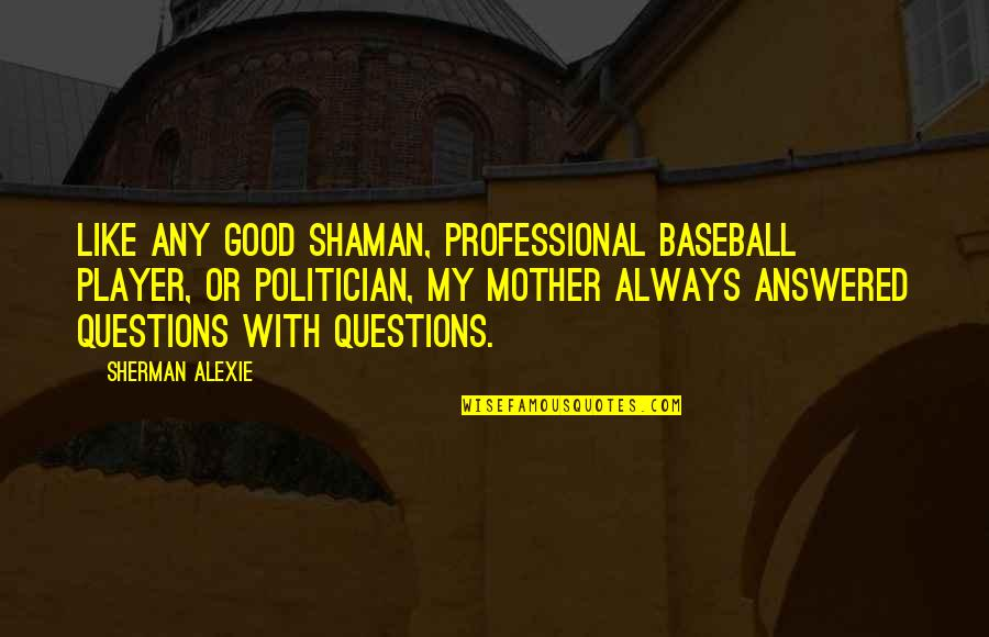 Chauvelin Book Quotes By Sherman Alexie: Like any good shaman, professional baseball player, or