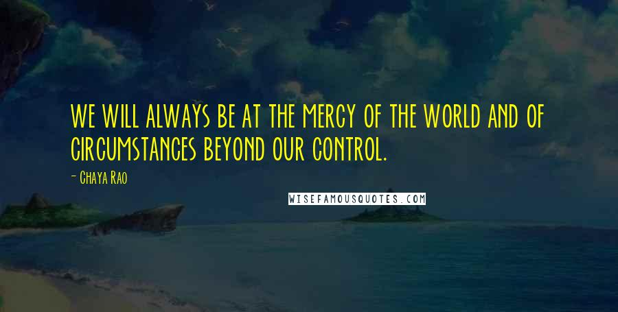 Chaya Rao quotes: we will always be at the mercy of the world and of circumstances beyond our control.