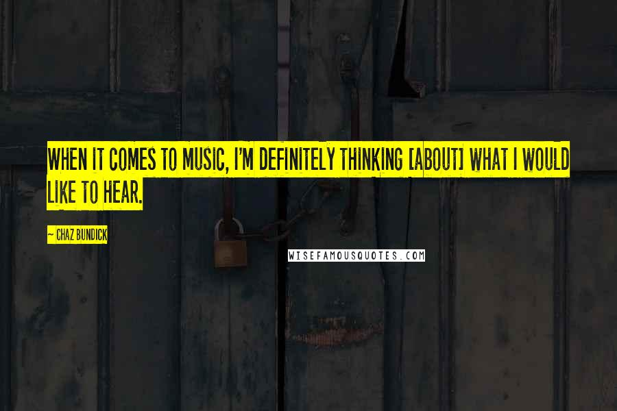 Chaz Bundick quotes: When it comes to music, I'm definitely thinking [about] what I would like to hear.
