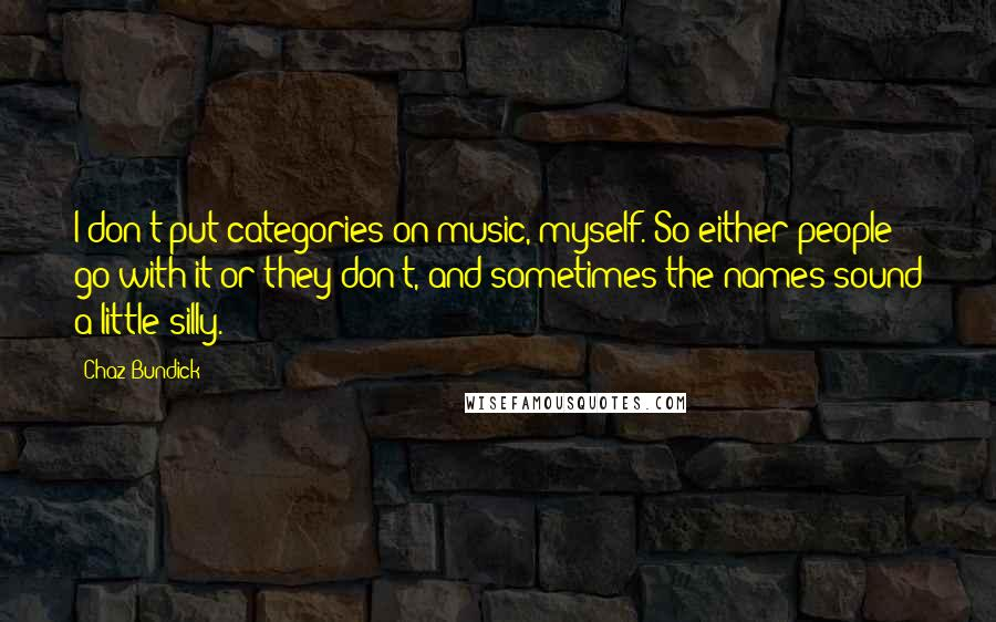 Chaz Bundick quotes: I don't put categories on music, myself. So either people go with it or they don't, and sometimes the names sound a little silly.