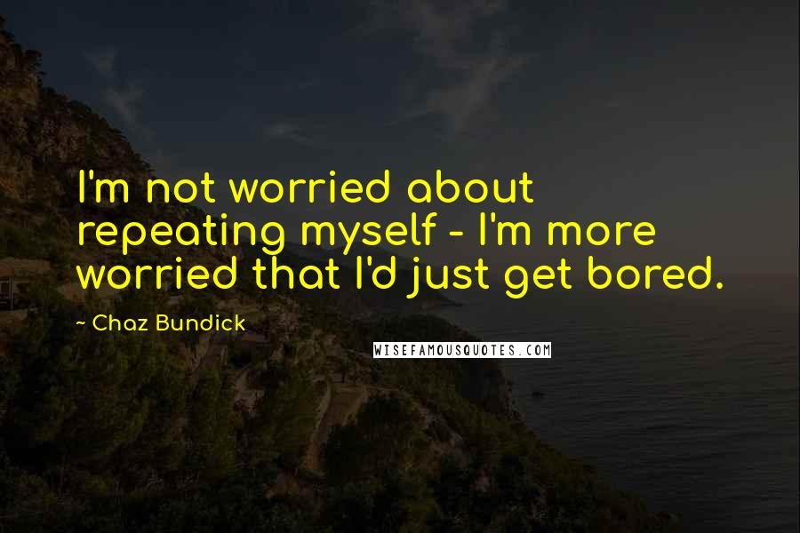 Chaz Bundick quotes: I'm not worried about repeating myself - I'm more worried that I'd just get bored.