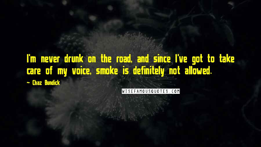 Chaz Bundick quotes: I'm never drunk on the road, and since I've got to take care of my voice, smoke is definitely not allowed.