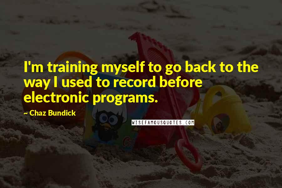 Chaz Bundick quotes: I'm training myself to go back to the way I used to record before electronic programs.