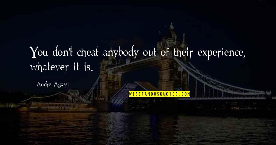 Cheat Quotes By Andre Agassi: You don't cheat anybody out of their experience,