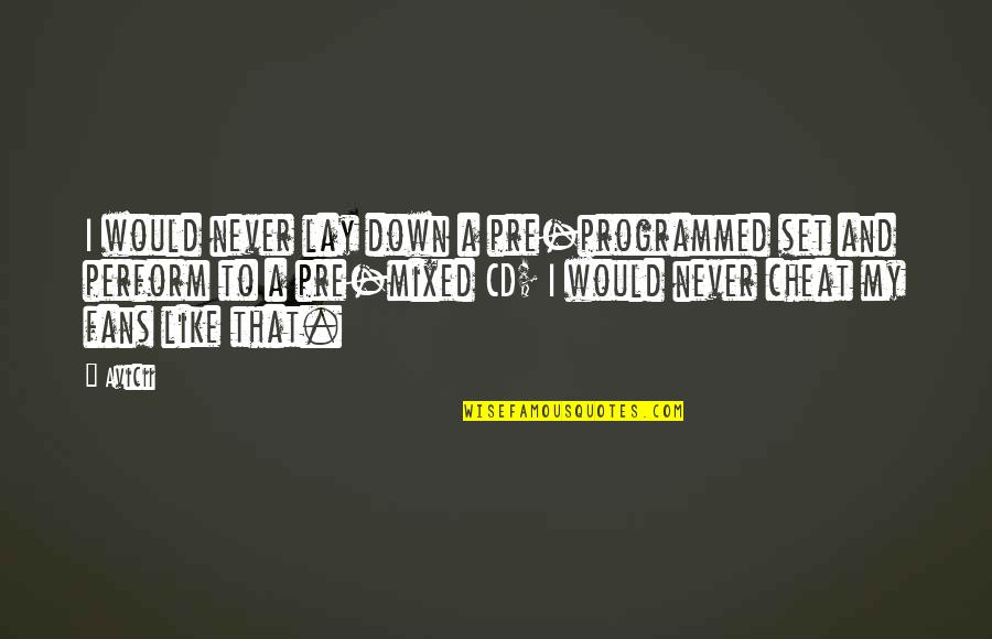 Cheat Quotes By Avicii: I would never lay down a pre-programmed set