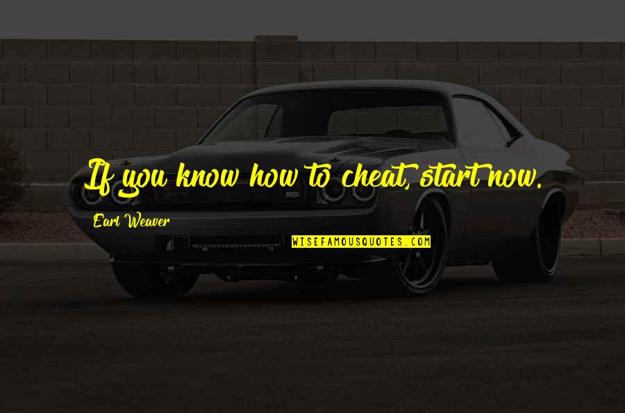 Cheat Quotes By Earl Weaver: If you know how to cheat, start now.