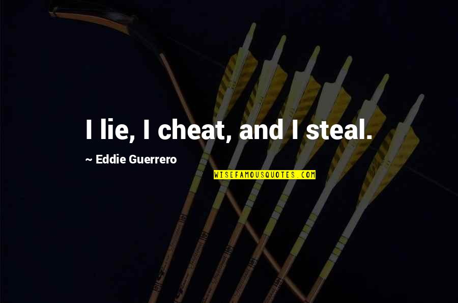 Cheat Quotes By Eddie Guerrero: I lie, I cheat, and I steal.