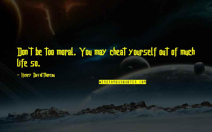 Cheat Quotes By Henry David Thoreau: Don't be too moral. You may cheat yourself