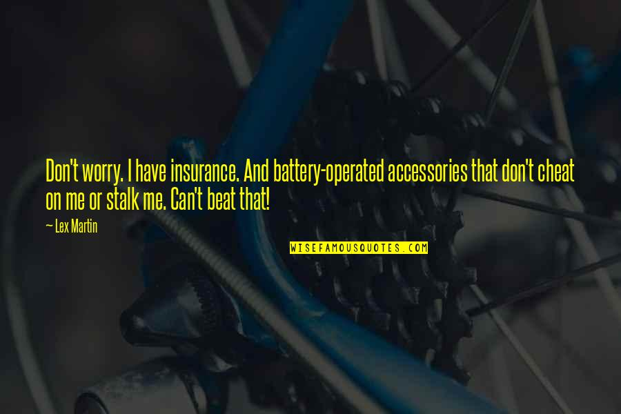 Cheat Quotes By Lex Martin: Don't worry. I have insurance. And battery-operated accessories
