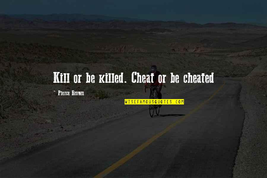 Cheat Quotes By Pierce Brown: Kill or be killed. Cheat or be cheated