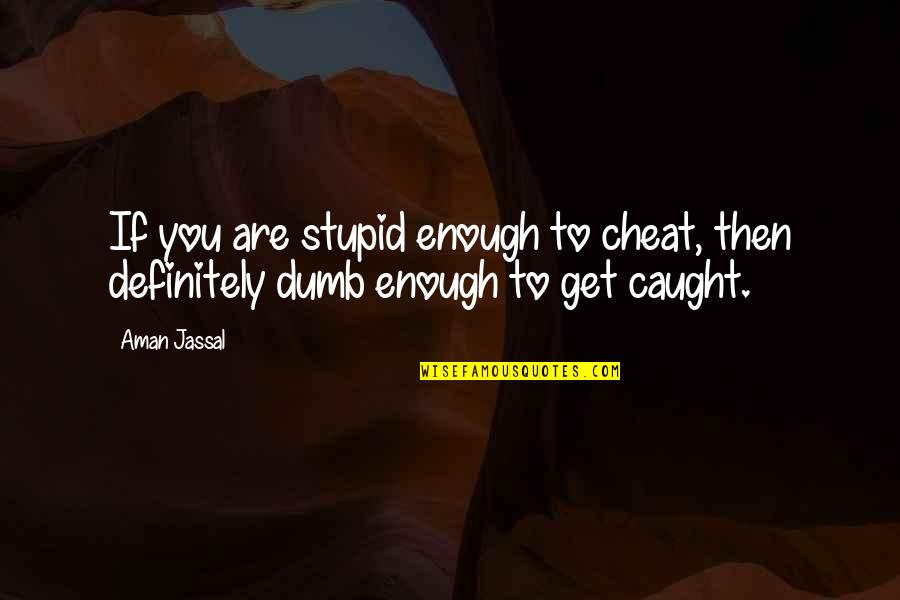 Cheaters Quotes By Aman Jassal: If you are stupid enough to cheat, then