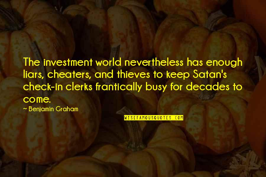 Cheaters Quotes By Benjamin Graham: The investment world nevertheless has enough liars, cheaters,