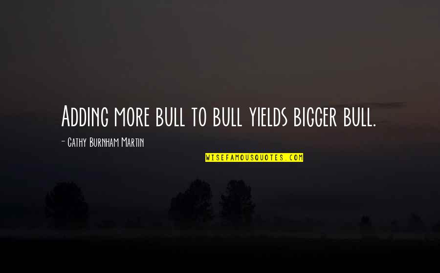 Cheaters Quotes By Cathy Burnham Martin: Adding more bull to bull yields bigger bull.