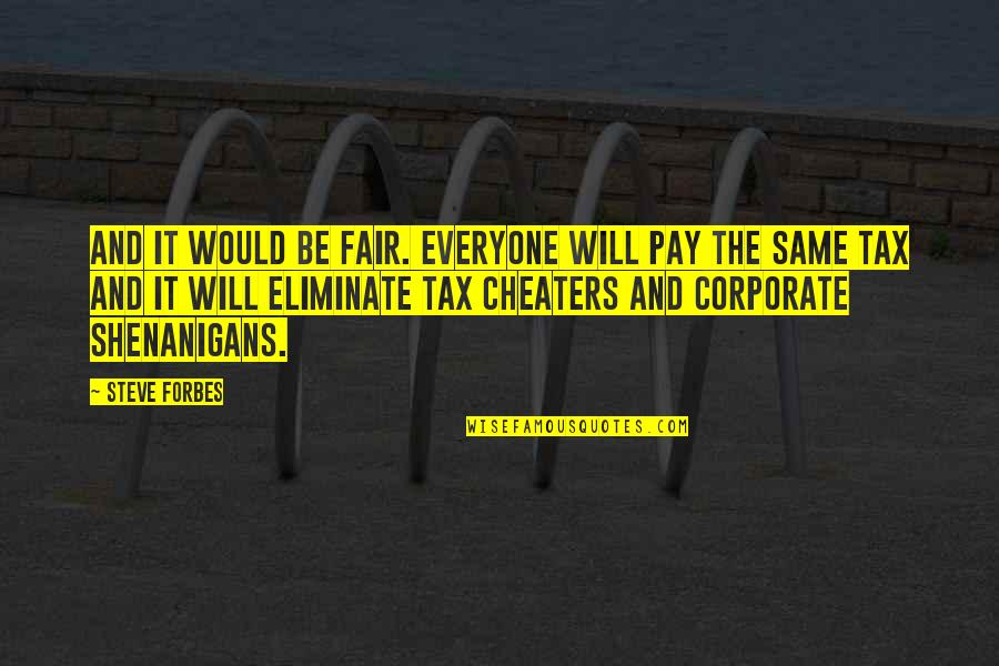 Cheaters Quotes By Steve Forbes: And it would be fair. Everyone will pay