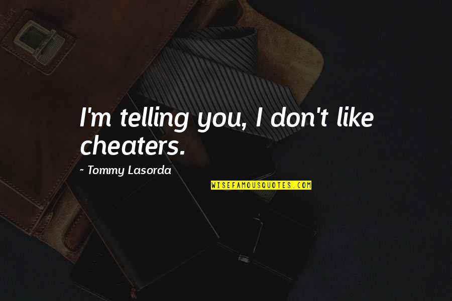 Cheaters Quotes By Tommy Lasorda: I'm telling you, I don't like cheaters.