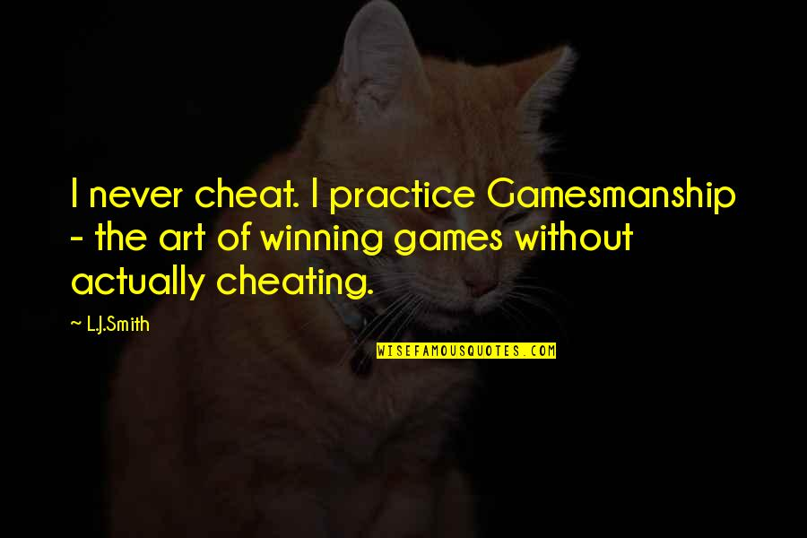 Cheating And Winning Quotes By L.J.Smith: I never cheat. I practice Gamesmanship - the