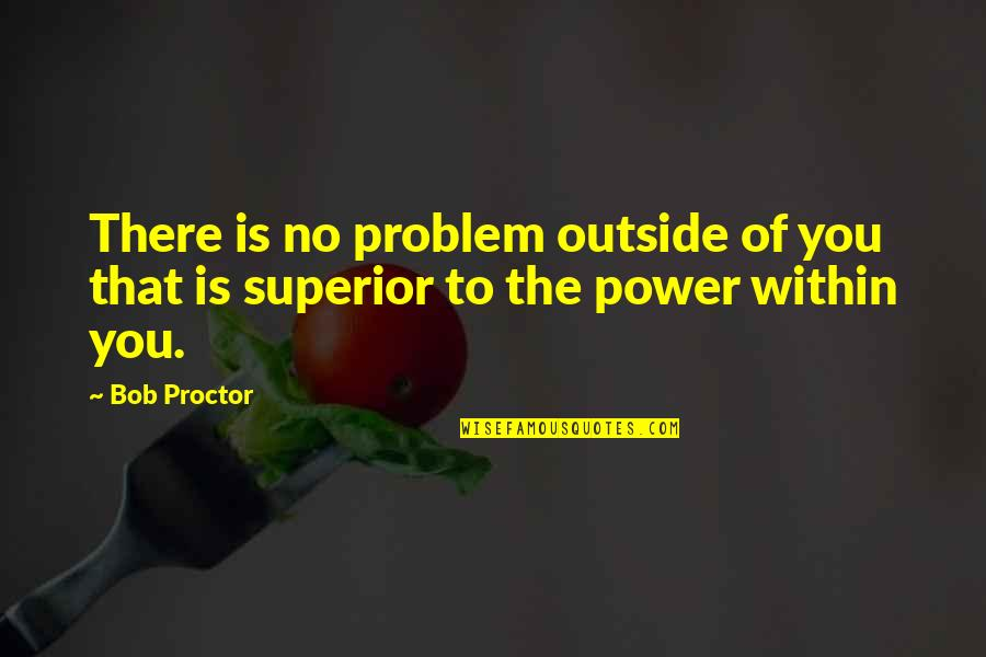 Cheating Guys Quotes By Bob Proctor: There is no problem outside of you that