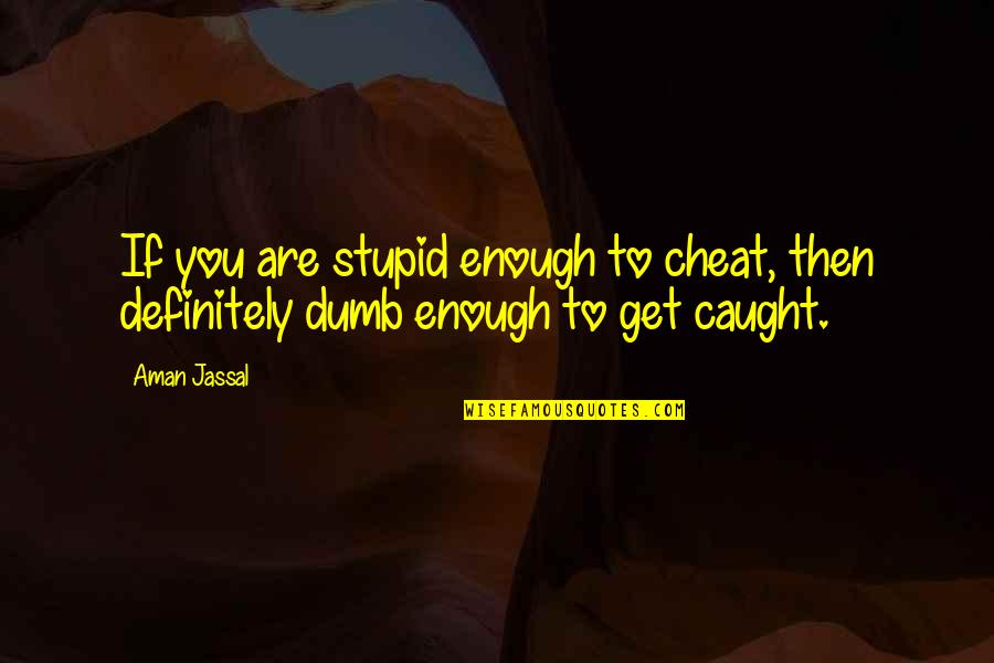 Cheating In Love Quotes By Aman Jassal: If you are stupid enough to cheat, then