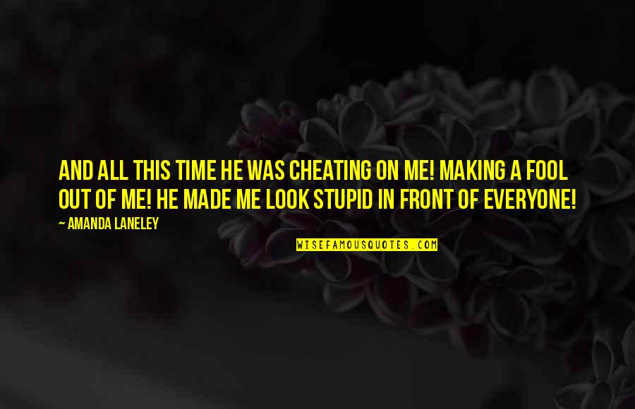 Cheating In Love Quotes By Amanda Laneley: And all this time he was cheating on