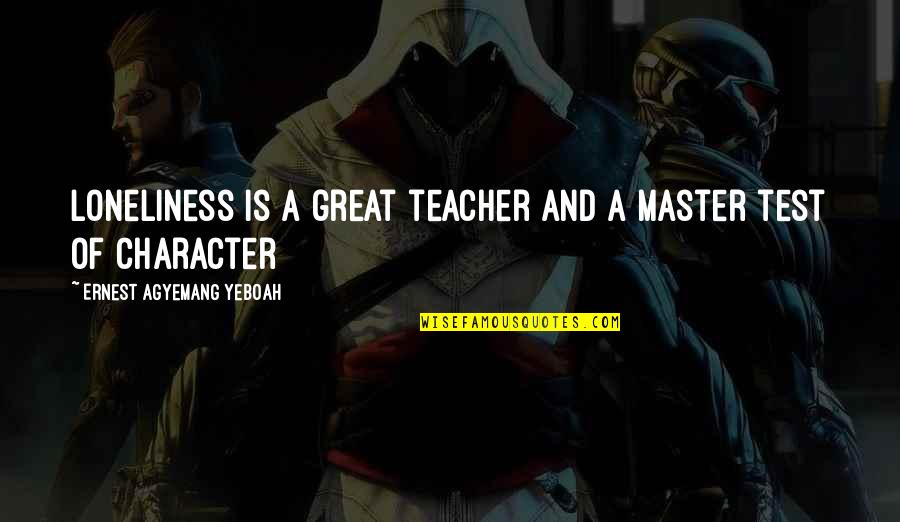 Cheating In Love Quotes By Ernest Agyemang Yeboah: loneliness is a great teacher and a master