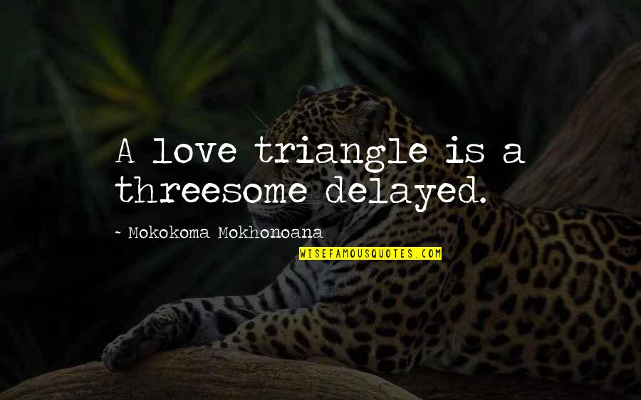 Cheating In Love Quotes By Mokokoma Mokhonoana: A love triangle is a threesome delayed.