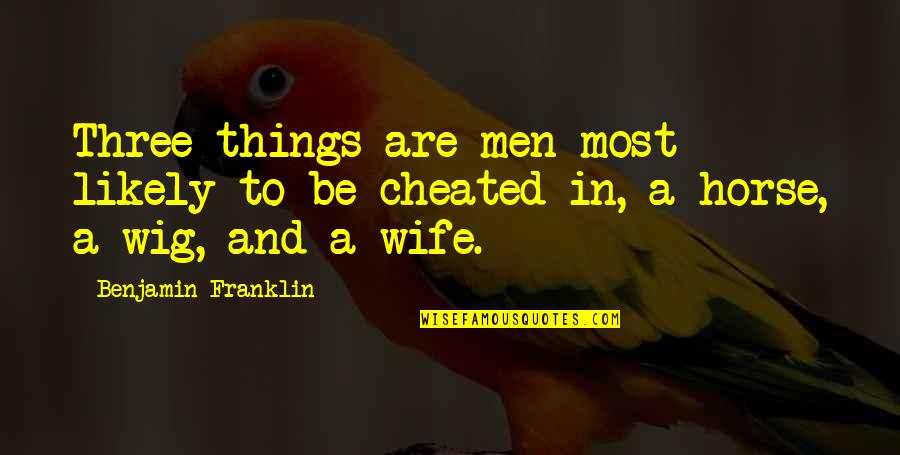 Cheating Your Wife Quotes By Benjamin Franklin: Three things are men most likely to be