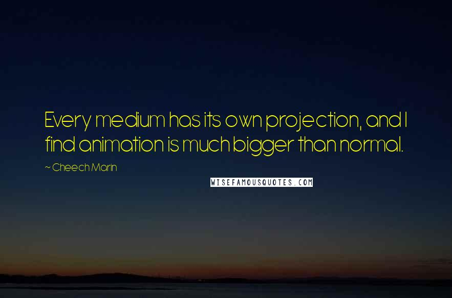 Cheech Marin quotes: Every medium has its own projection, and I find animation is much bigger than normal.