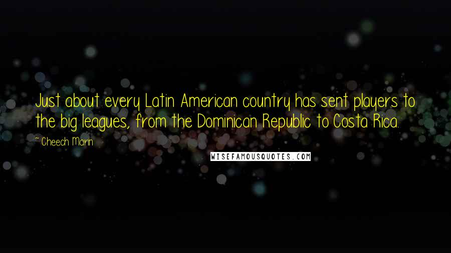 Cheech Marin quotes: Just about every Latin American country has sent players to the big leagues, from the Dominican Republic to Costa Rica.