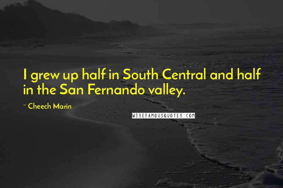 Cheech Marin quotes: I grew up half in South Central and half in the San Fernando valley.