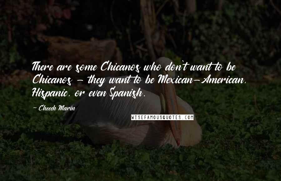 Cheech Marin quotes: There are some Chicanos who don't want to be Chicanos - they want to be Mexican-American, Hispanic, or even Spanish.