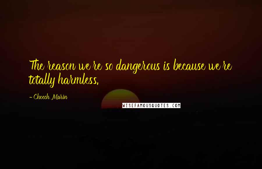 Cheech Marin quotes: The reason we're so dangerous is because we're totally harmless.