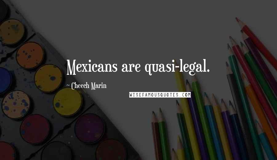 Cheech Marin quotes: Mexicans are quasi-legal.