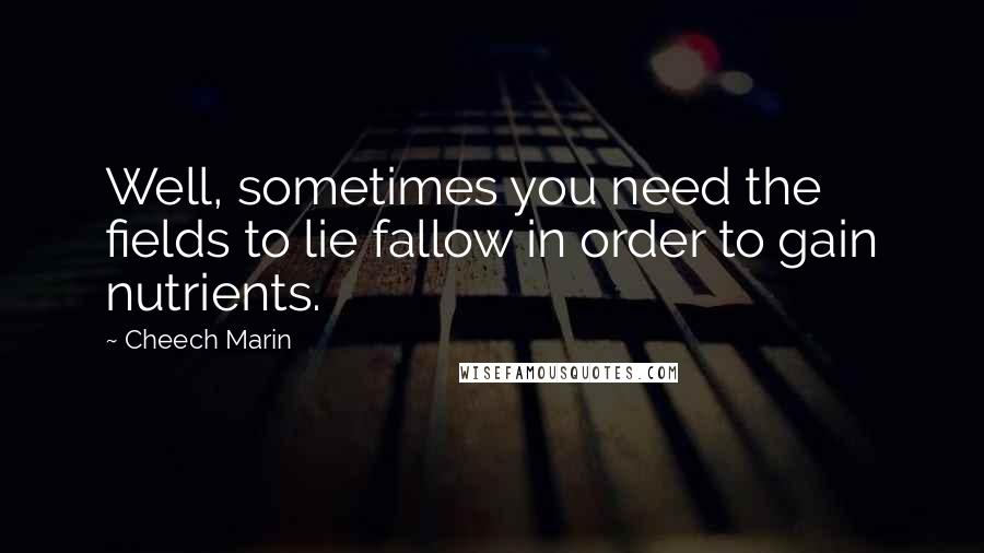 Cheech Marin quotes: Well, sometimes you need the fields to lie fallow in order to gain nutrients.